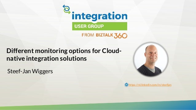 Different monitoring options for Cloud- native integration solutions Steef-Jan Wiggers https://nl.linkedin.com/in/steefjan