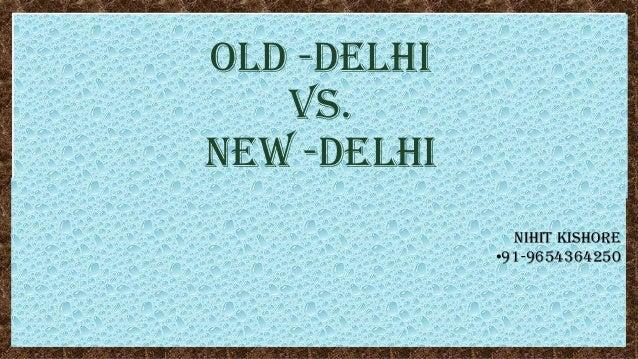 OLD -DELHI vs. NEW -DELHI NIHIT KISHORE •91-9654364250