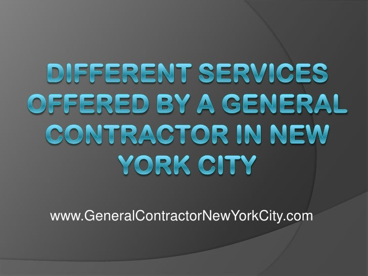 Different Services Offered by a General Contractor in New York City<br />www.GeneralContractorNewYorkCity.com<br />