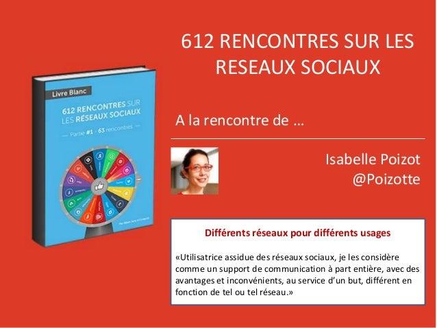 612 RENCONTRES SUR LES RESEAUX SOCIAUX A la rencontre de … Isabelle Poizot @Poizotte Différents réseaux pour différents us...