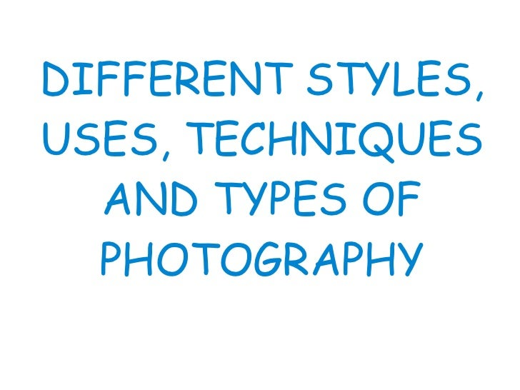 DIFFERENT STYLES, USES, TECHNIQUES AND TYPES OF PHOTOGRAPHY
