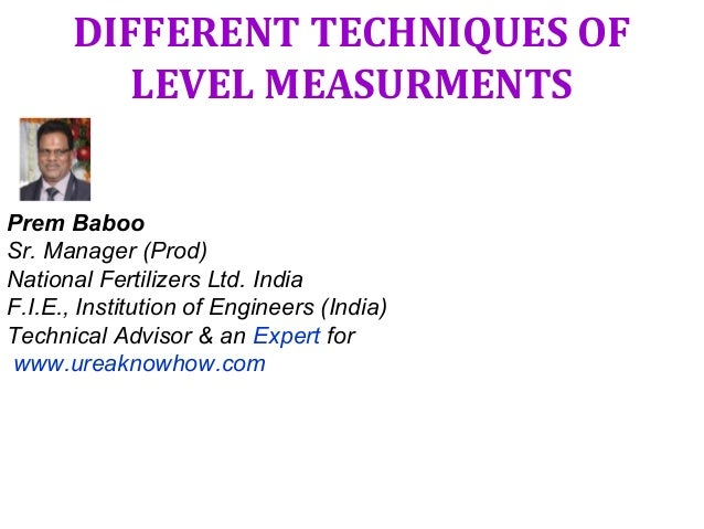 DIFFERENT TECHNIQUES OF LEVEL MEASURMENTS Prem Baboo Sr. Manager (Prod) National Fertilizers Ltd. India F.I.E., Institutio...