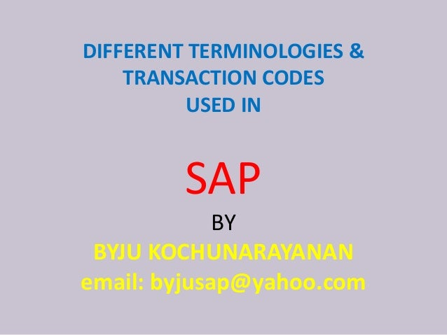 DIFFERENT TERMINOLOGIES & TRANSACTION CODES USED IN SAP BY BYJU KOCHUNARAYANAN email: byjusap@yahoo.com