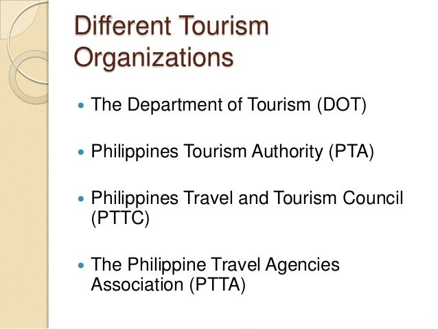 Different Tourism Organizations   The Department of Tourism (DOT)    Philippines Tourism Authority (PTA)    Philippines...