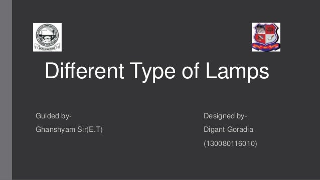 Different Type of Lamps Guided by- Designed by- Ghanshyam Sir(E.T) Digant Goradia (130080116010)