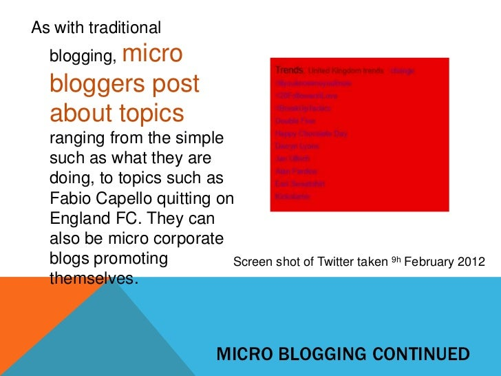 As with traditional  blogging, micro  bloggers post  about topics  ranging from the simple  such as what they are  doing, ...