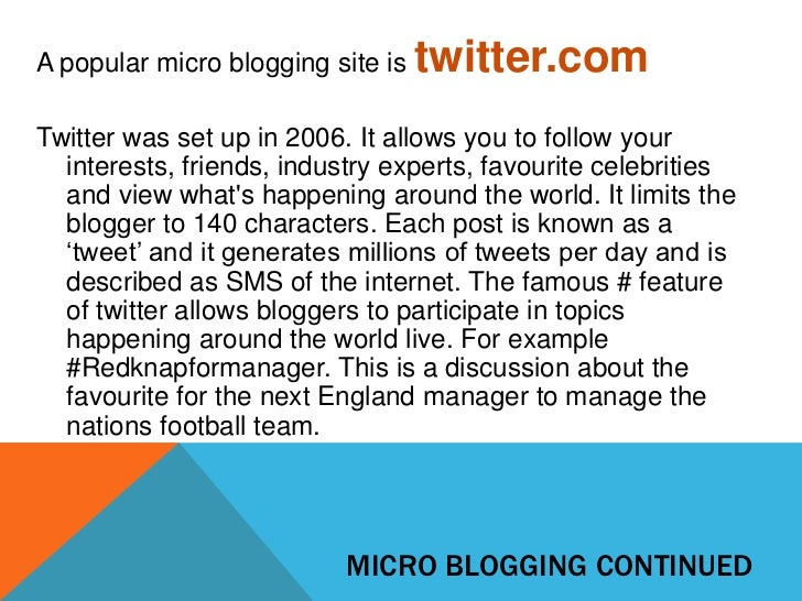 A popular micro blogging site is   twitter.comTwitter was set up in 2006. It allows you to follow your  interests, friends...