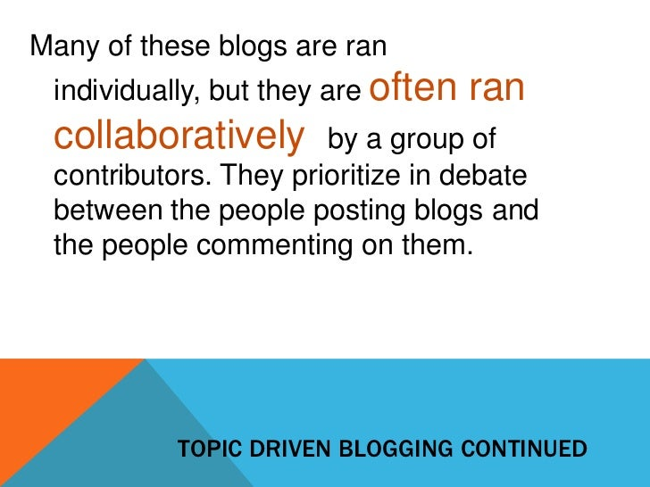 Many of these blogs are ran individually, but they are often   ran collaboratively       by a group of contributors. They ...