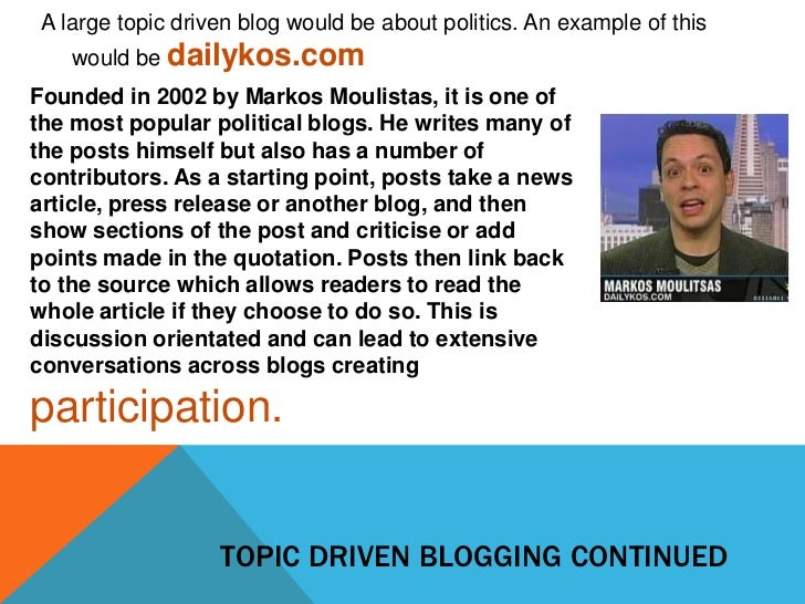 A large topic driven blog would be about politics. An example of this    would be dailykos.comFounded in 2002 by Markos Mo...
