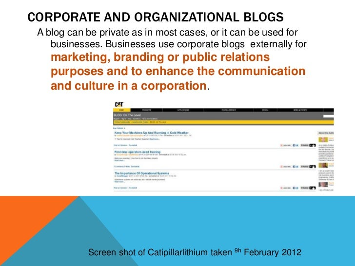 CORPORATE AND ORGANIZATIONAL BLOGS A blog can be private as in most cases, or it can be used for    businesses. Businesses...