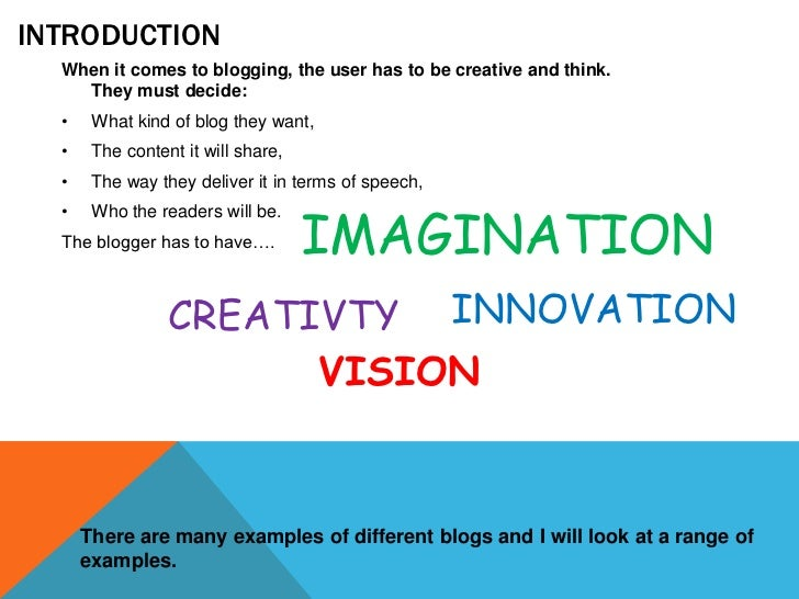 INTRODUCTION  When it comes to blogging, the user has to be creative and think.    They must decide:  •    What kind of bl...