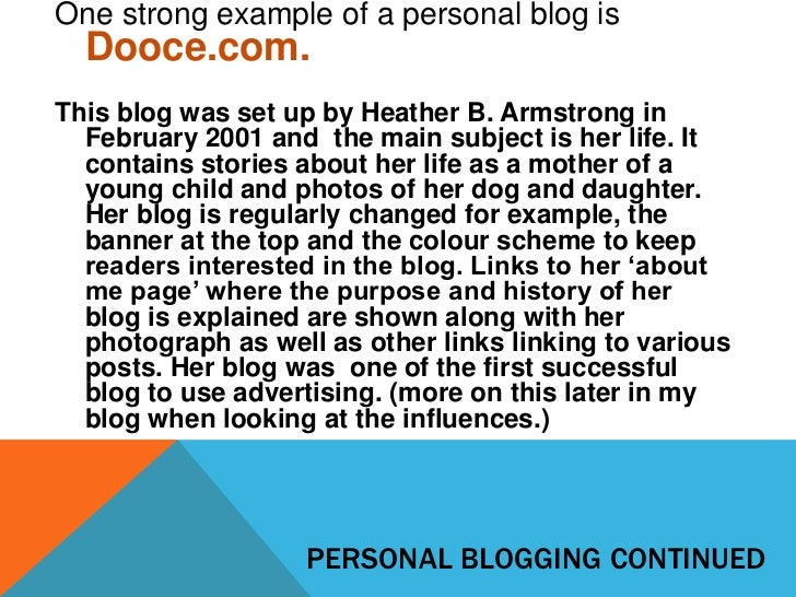 One strong example of a personal blog is  Dooce.com.This blog was set up by Heather B. Armstrong in  February 2001 and the...