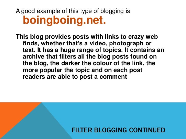 A good example of this type of blogging is  boingboing.net.This blog provides posts with links to crazy web  finds, whethe...