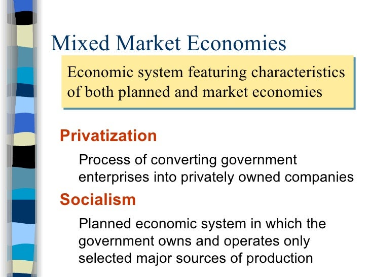 Mixed Market Economies <ul><li>Privatization </li></ul><ul><ul><li>Process of converting government enterprises into priva...
