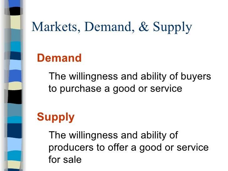 Markets, Demand, & Supply <ul><li>Demand </li></ul><ul><ul><li>The willingness and ability of buyers to purchase a good or...
