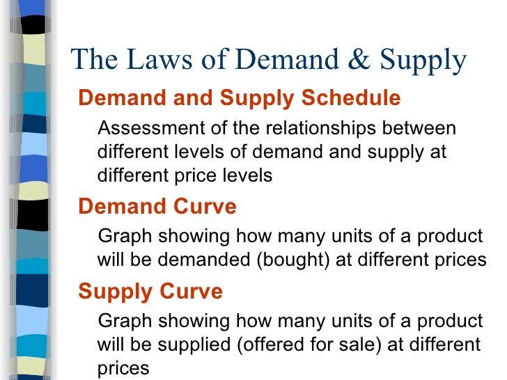 The Laws of Demand & Supply  <ul><li>Demand and Supply Schedule </li></ul><ul><ul><li>Assessment of the relationships betw...