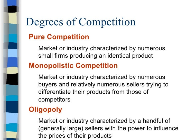 Degrees of Competition <ul><li>Pure Competition </li></ul><ul><ul><li>Market or industry characterized by numerous small f...