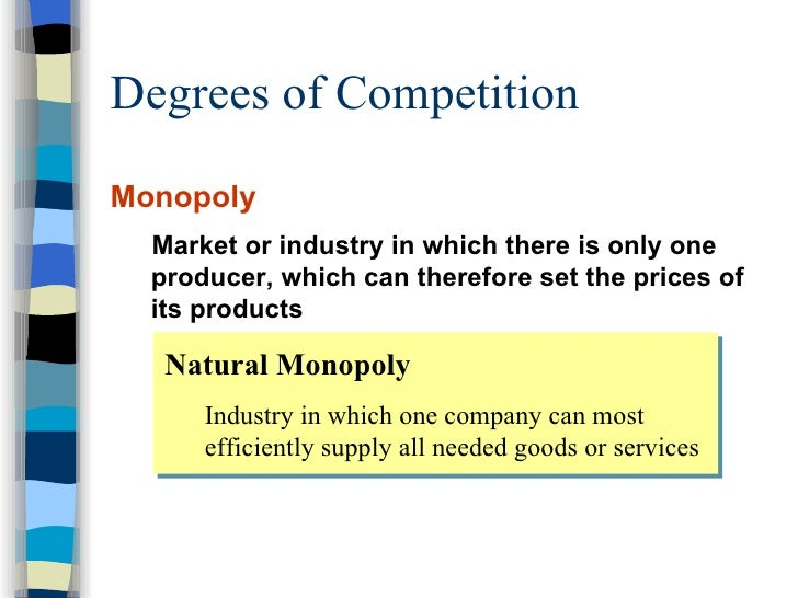 Degrees of Competition <ul><li>Monopoly </li></ul><ul><ul><li>Market or industry in which there is only one producer, whic...