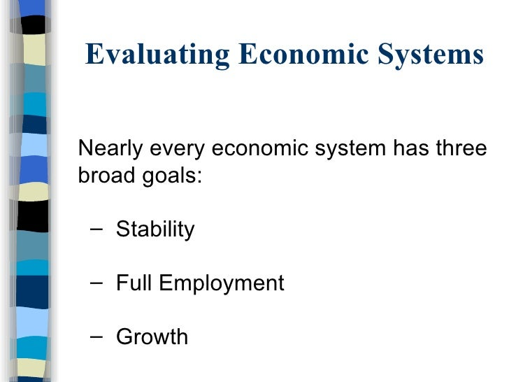Evaluating Economic Systems <ul><li>Nearly every economic system has three broad goals:  </li></ul><ul><ul><li>Stability <...