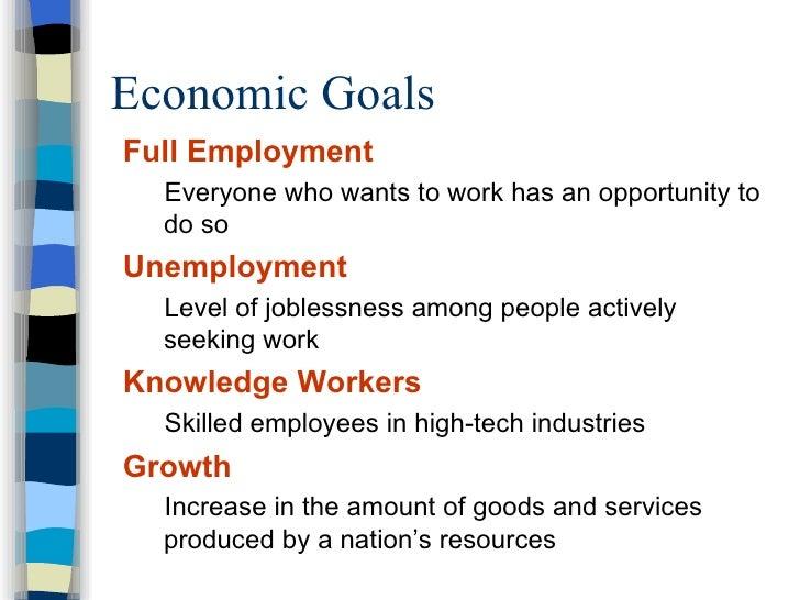 Economic Goals <ul><li>Full Employment </li></ul><ul><ul><li>Everyone who wants to work has an opportunity to do so </li><...