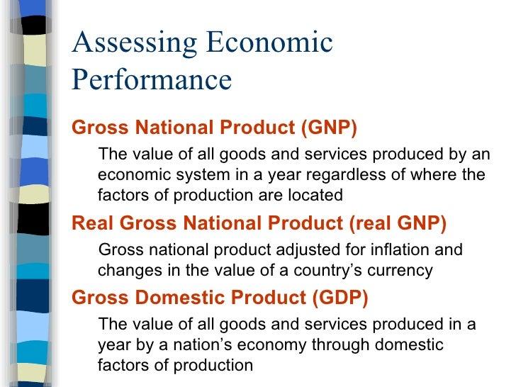 Assessing Economic Performance <ul><li>Gross National Product (GNP) </li></ul><ul><ul><li>The value of all goods and servi...