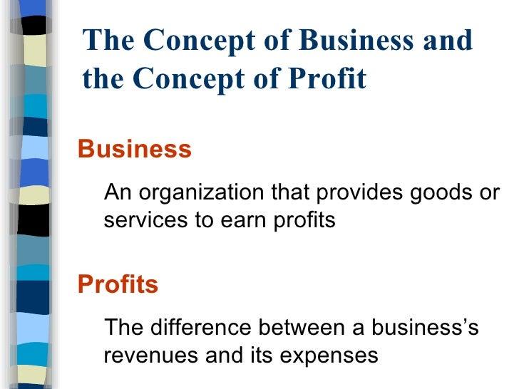The Concept of Business and the Concept of Profit <ul><li>Business </li></ul><ul><ul><li>An organization that provides goo...