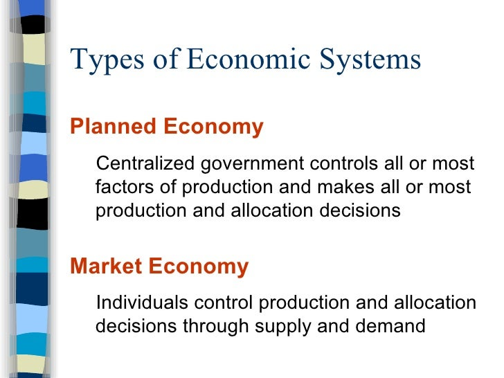 a look at the different types of economic systems Is an economic system in which economic decisions and the pricing of goods and services are guided solely by the aggregate interactions of a country's individual citizens and businesses there is little government intervention or central planning.