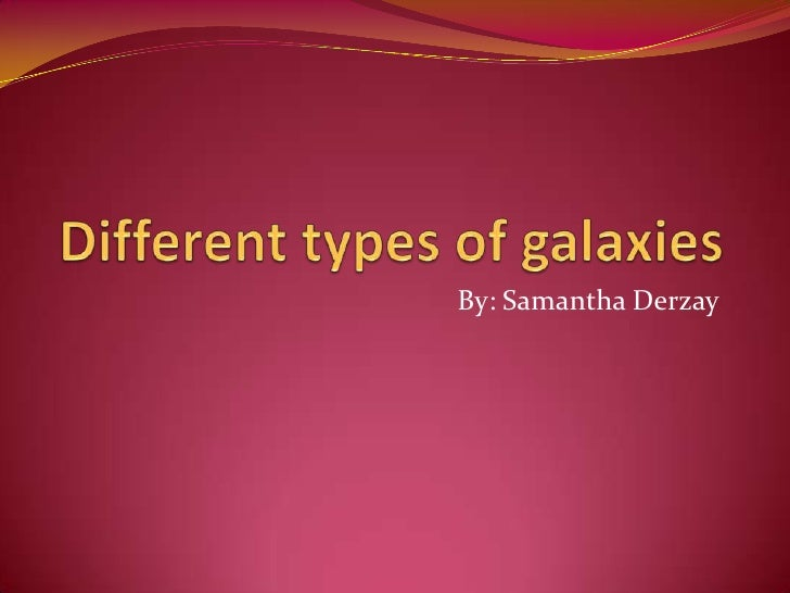 Different types of galaxies<br />By: Samantha Derzay<br />