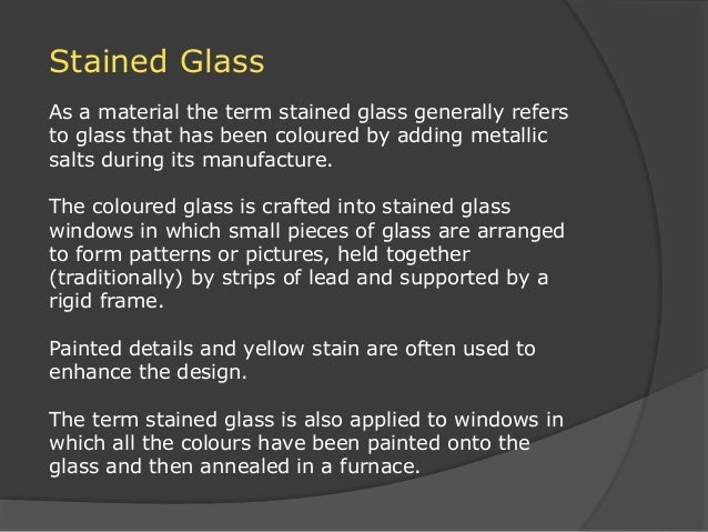 Stained Glass As a material the term stained glass generally refers to glass that has been coloured by adding metallic sal...