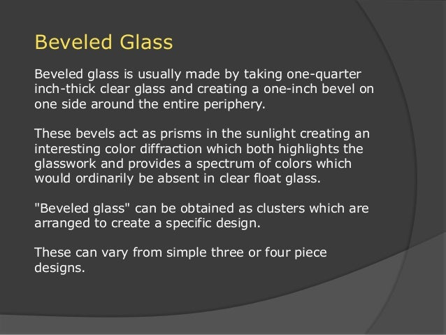 Beveled Glass Beveled glass is usually made by taking one-quarter inch-thick clear glass and creating a one-inch bevel on ...