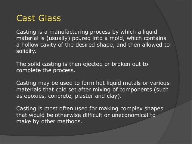 Cast Glass Casting is a manufacturing process by which a liquid material is (usually) poured into a mold, which contains a...