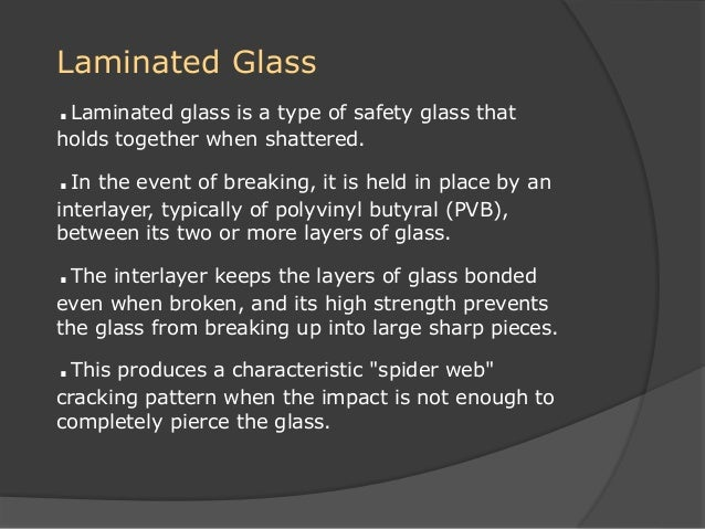 Laminated Glass .Laminated glass is a type of safety glass that holds together when shattered. .In the event of breaking, ...