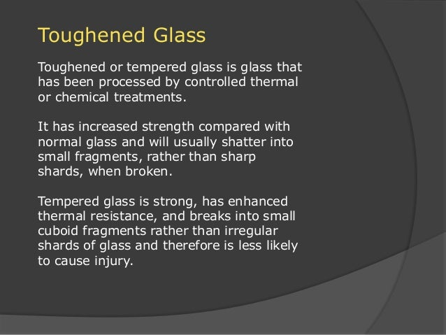Toughened Glass Toughened or tempered glass is glass that has been processed by controlled thermal or chemical treatments....