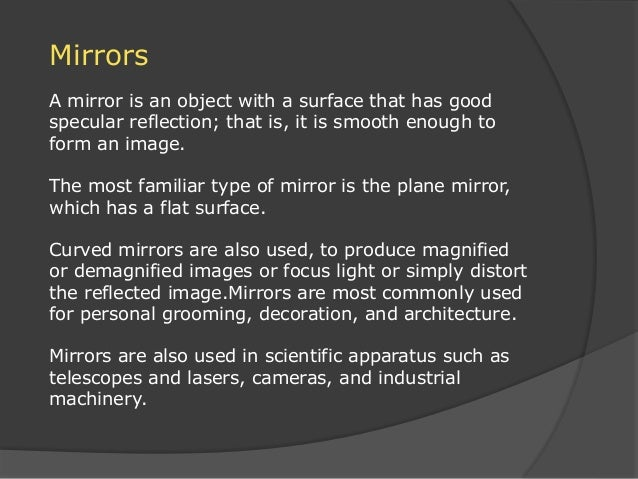 Mirrors A mirror is an object with a surface that has good specular reflection; that is, it is smooth enough to form an im...