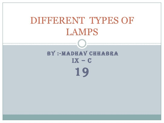 DIFFERENT TYPES OF LAMPS BY :-MADHAV CHHABRA  IX – C  19