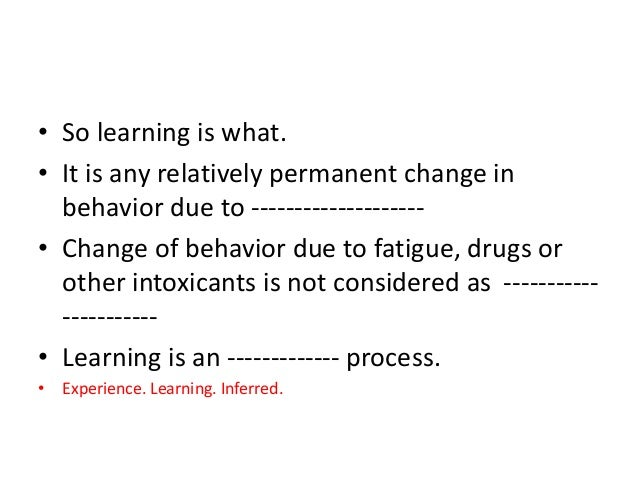 learning is a relatively permanent change in behavior essay Introduction to learning theory and behavioral psychology learning can be defined as the process leading to relatively permanent behavioral change or potential behavioral change was the first to study how the process of learning affects our behavior.