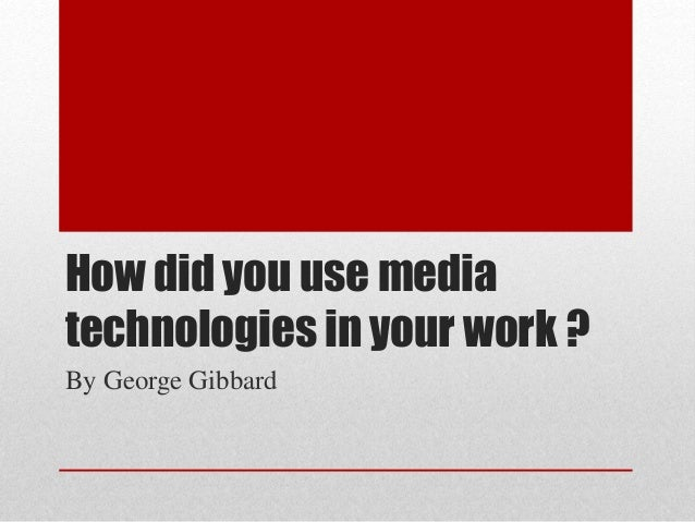 How did you use media technologies in your work ? By George Gibbard