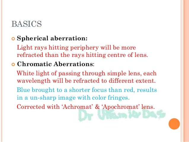 BASICS  Spherical aberration: Light rays hitting periphery will be more refracted than the rays hitting centre of lens. ...