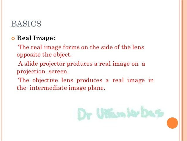 BASICS  Real Image: The real image forms on the side of the lens opposite the object. A slide projector produces a real i...