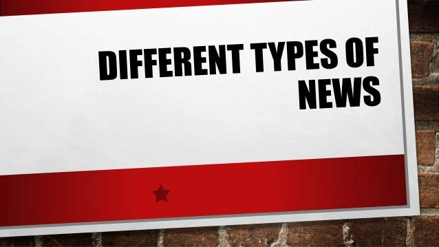 DIFFERENT TYPES OF NEWS • THE DIFFERENT TYPES OF NEWS ARE: • LOCAL NEWS • HARD NEWS • SOFT NEWS