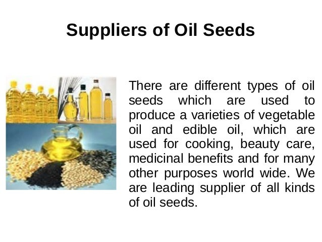 Suppliers of Oil Seeds There are different types of oil seeds which are used to produce a varieties of vegetable oil and e...