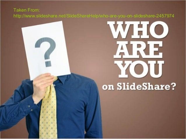 Taken From:http://www.slideshare.net/SlideShareHelp/who-are-you-on-slideshare-2457974