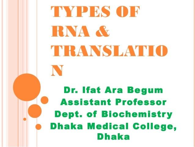 TYPES OF RNA & TRANSLATIO N Dr. Ifat Ara Begum Assistant Professor Dept. of Biochemistry Dhaka Medical College, Dhaka