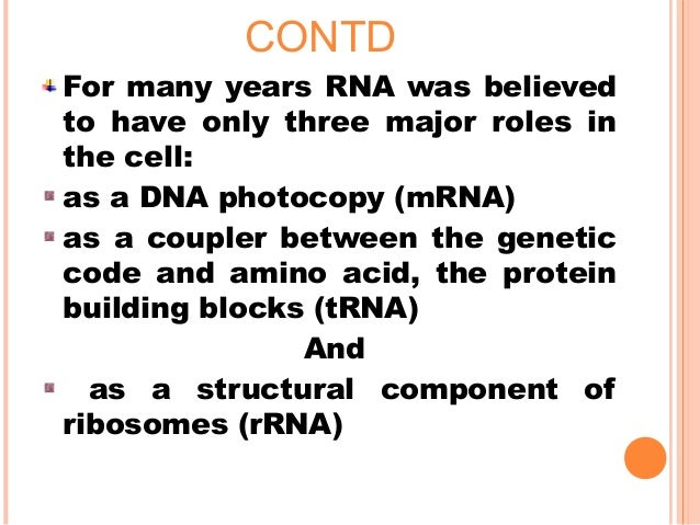 CONTD For many years RNA was believed to have only three major roles in the cell: as a DNA photocopy (mRNA) as a coupler b...