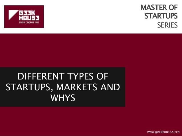 MASTER OF STARTUPS SERIES DIFFERENT TYPES OF STARTUPS, MARKETS AND WHYS www.geekhouse.si/en