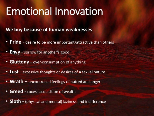 Emotional Innovation We buy because of human weaknesses • Pride - desire to be more important/attractive than others • Env...