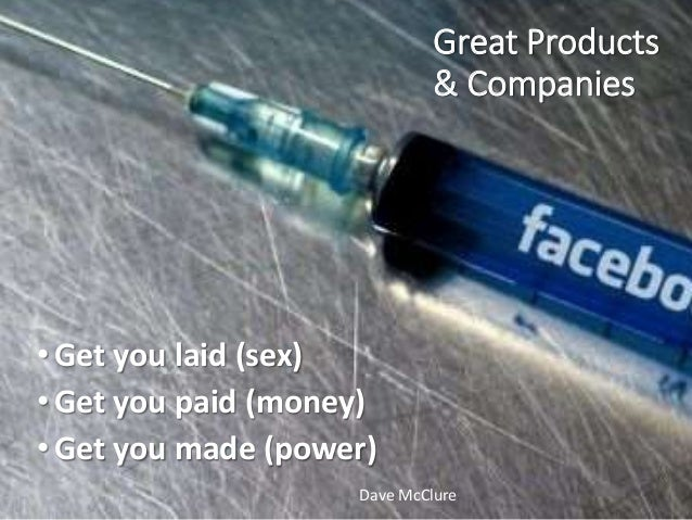Great Products & Companies •Get you laid (sex) •Get you paid (money) •Get you made (power) Dave McClure