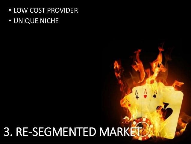 • LOW COST PROVIDER • UNIQUE NICHE 3. RE-SEGMENTED MARKET