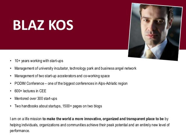 BLAZ KOS • 10+ years working with start-ups • Management of university incubator, technology park and business angel netwo...