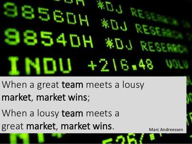 When a great team meets a lousy market, market wins; When a lousy team meets a great market, market wins. Marc Andreessen